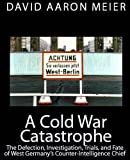 img - for A Cold War Catastrophe: The Defection, Investigation, Trials, and Fate of West Germany's Counter-Intelligence Chief: Otto John book / textbook / text book