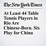 At Least 44 Table Tennis Players in Rio Are Chinese-Born. Six Play for China | Andrew Keh,Kevin Quealy