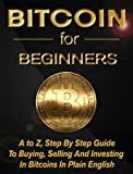 Bitcoin For Beginners: A to Z, Step by Step Guide to Buying, Selling and Investing in Bitcoins in Plain English