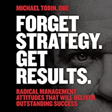 Forget Strategy. Get Results: Radical Management Attitudes That Will Deliver Outstanding Success (       UNABRIDGED) by Michael Tobin Narrated by Roger May