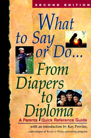 What to Say or Do...From Diapers to Diploma: A Parents Quick Reference Guide