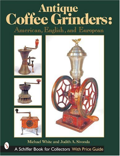 Antique Coffee Grinders: American, English, And European (Schiffer Book for Collectors)