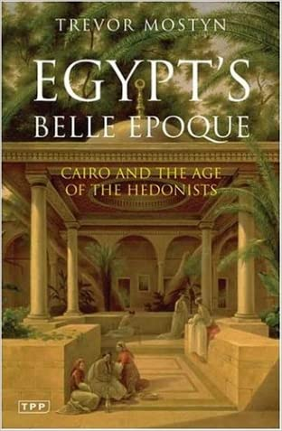 Egypt's Belle Epoque: Cairo and the Age of the Hedonists (Tauris Parke Paperbacks)