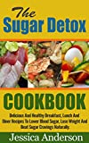 Sugar Detox Cookbook : The Sugar Detox Cookbook, Delicious And Healthy Breakfast, Lunch And Diner Recipes To Lower Blood Sugar, Lose Weight And Beat Sugar Cravings Naturally ! -Sugar Detox Cookbook-