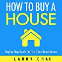 How to Buy a House: Step-by-Step Guide for First-Time Home Buyers Audiobook by Larry Chak Narrated by Robert Gazy