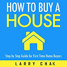 How to Buy a House: Step-by-Step Guide for First-Time Home Buyers (       UNABRIDGED) by Larry Chak Narrated by Robert Gazy