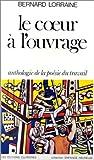 echange, troc Bernard Lorraine - Le Coeur à l'ouvrage. Anthologie de la poésie du travail