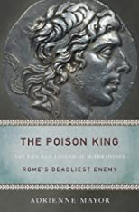 The Poison King: The Life and Legend of Mithradates, Rome&#39;s Deadliest Enemy