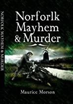 Norfolk Mayhem & Murder: Classic Cases Revisited, by Maurice Morson