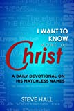 I Want to Know More of Christ: A Daily Devotional on His Matchless Names (1613392761) by Hall, Steve