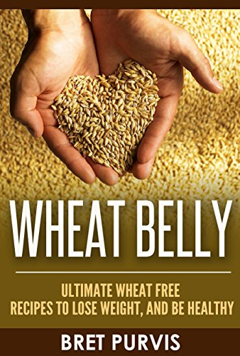 Wheat Belly: Ultimate Wheat Free Recipes to Lose Weight, and Be Healthy by Bret Purvis