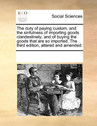 The duty of paying custom, and the sinfulness of importing goods clandestinely; and of buying the goods that are so imported. The third edition, altered and amended. PDF