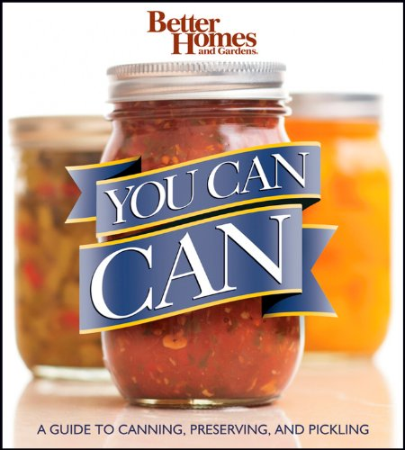 Better Homes and Gardens You Can Can: A Guide to Canning, Preserving, and Pickling (Better Homes & Gardens) by Better Homes and Gardens