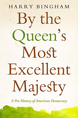 Harry Bingham - By the Queen's Most Excellent Majesty: A Pre-History of American Democracy