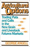 By George Angell Agricultural Options: Trading Puts and Calls in the New Grain and Livestock Futures Markets [Hardcover]