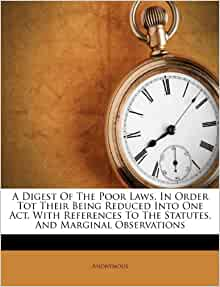 A Digest Of The Poor Laws In Order Tot Their Being