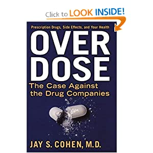 Over Dose: The Case Against the Drug Companies: Prescription Drugs, Side Effects, and Your Health Jay S. Cohen