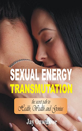 Book: Sexual Energy Transmutation - The Secret Path to Health, Wealth and Genius by Jay Onwukwe