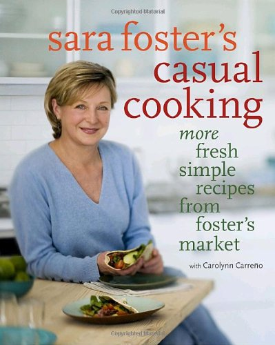 Sara Foster'S Casual Cooking: More Fresh Simple Recipes From Foster'S Market