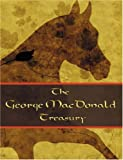 The George MacDonald Treasury: Princess and the Goblin, Princess and Curdie, Light Princess, Phantastes, Giants Heart, at the Back of the North Wind, Golden Key, and Lilith
