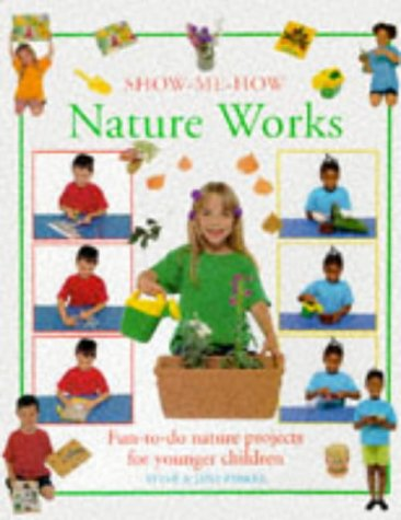Nature Works: Fun-to-do Nature Projects for Children (Show-me-how)