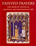 Painted Prayers: The Book of Hours in Medieval and Renaissance Art (0807614572) by Roger S. Wieck
