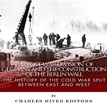 The Post-War Division of Germany and the Construction of the Berlin Wall: The History of the Cold War Split Between East and West (       UNABRIDGED) by Charles River Editors Narrated by Dave Wright