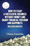 img - for How to Start a Successful Business Without Money and Enjoy Financial Freedom and Happiness: Bible Based Principles book / textbook / text book