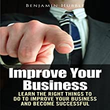 Improve Your Business: Learn the Right Things to Do to Improve Your Business and Become Successful (       UNABRIDGED) by Benjamin Hubble Narrated by Bobby Brill