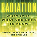 Radiation: What It Is, What You Need to Know (       UNABRIDGED) by Robert Peter Gale, Eric Lax Narrated by Robert Fass