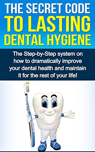 The Secret Code To Lasting Dental Hygiene: The Step-by-Step system on how to dramatically improve your dental health and maintain it for the rest of your … (Dental Implants, Hygiene Habits, Health)