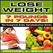 Lose Weight: 7 Pounds in 7 Days: The Complete Body Transformation Guide | [Michael L. Becker]