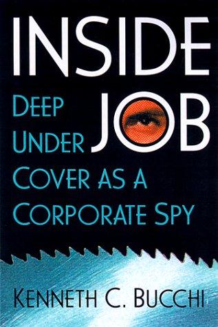 Inside Job: Deep Undercover As a Corporate Spy, Kenneth C. Bucchi