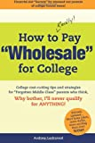 "How to REALLY Pay ""Wholesale"" for College: College cost-cutting tips and strategies for ""Forgotten Middle Class"" parents who think, Why Bother, Ill never qualify for ANYTHING!"