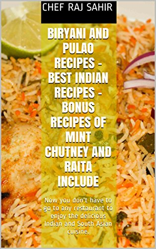 Biryani and Pulao Recipes - Best Indian Recipes - Bonus Recipes of Mint Chutney and Raita Include: Now you don't have to go to any restaurant to enjoy the delicious Indian and South Asian cuisine. by Chef Raj Sahir