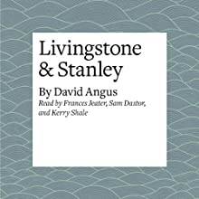 Livingstone & Stanley Audiobook by David Angus Narrated by Frances Jeater, Sam Dastor, Kerry Shale