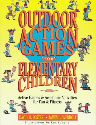 Outdoor Action Games for Elementary Children: Active Games & Academic Activities for Fun & Fitness, David R. Foster, James L. Overholt