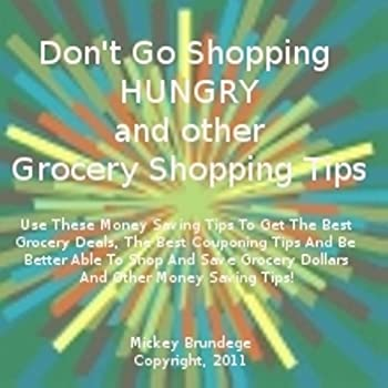 don't go shopping hungry and other grocery shopping tips. use these money saving tips to get the best grocery deals. the best couponing tips and be better ... grocery dollars and other money saving tips! - mickey brundege