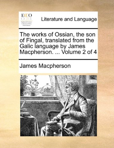 The works of Ossian, the son of Fingal, translated from the Galic language by James Macpherson. ...  Volume 2 of 4