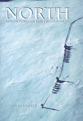 North : Adventures in the Frozen Wild, NICOLAS VANIER, WILLARD WOOD