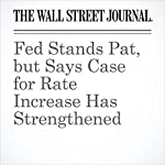 Fed Stands Pat, but Says Case for Rate Increase Has Strengthened | Jon Hilsenrath,David Harrison