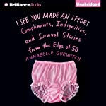 I See You Made an Effort: Compliments, Indignities, and Survival Stories from the Edge of 50 | Annabelle Gurwitch