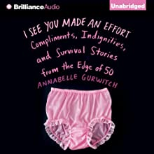 I See You Made an Effort: Compliments, Indignities, and Survival Stories from the Edge of 50 (       UNABRIDGED) by Annabelle Gurwitch Narrated by Annabelle Gurwitch