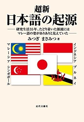 超新 日本語の起源―研究生活35年、たどり着いた源流にはマレー語の姿がありありと見えていた