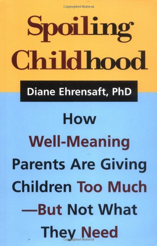 Spoiling Childhood: How Well-Meaning Parents Are Giving Children Too Much - But Not What They Need, Ehrensaft, Diane