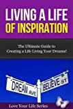 Living a Life of Inspiration: The Ultimate Guide to Creating a Life Living Your Dreams! (Inspiration, Dreams)