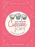 Jenny Colgan Meet Me at the Cupcake Cafe: A Novel with Recipes