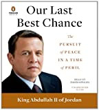 King Abdullah II Our Last Best Chance: The Pursuit of Peace in a Time of Peril