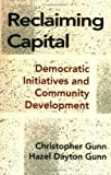 Reclaiming Capital: Democratic Initiatives and Community Development (0801495741) by Christopher Gunn