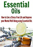 Essential Oils: How to Live a Stress-Free Life and Improve your Mental Well-Being using Essential Oils: (Essential Oils - Essential Oils Recipes - Essential Oils)